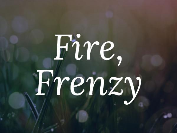 Fire, Frenzy